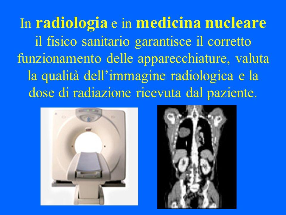 In radiologia e in medicina nucleare il fisico sanitario garantisce il corretto funzionamento delle apparecchiature, valuta la qualità dell'immagine radiologica e la dose di radiazione ricevuta dal paziente.