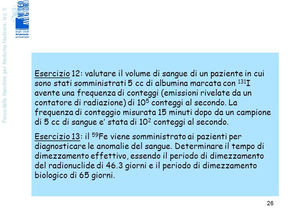 Esercizio 12: valutare il volume di sangue di un paziente in cui sono stati somministrati 5 cc di albumina marcata con 131I avente una frequenza di conteggi (emissioni rivelate da un contatore di radiazione) di 105 conteggi al secondo. La frequenza di conteggio misurata 15 minuti dopo da un campione di 5 cc di sangue e' stata di 102 conteggi al secondo.
