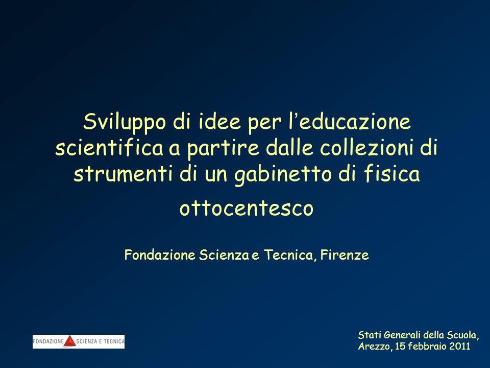 Sviluppo di idee per l'educazione scientifica a partire dalle collezioni di strumenti di un gabinetto di fisica ottocentesco Fondazione Scienza e Tecnica, Firenze
