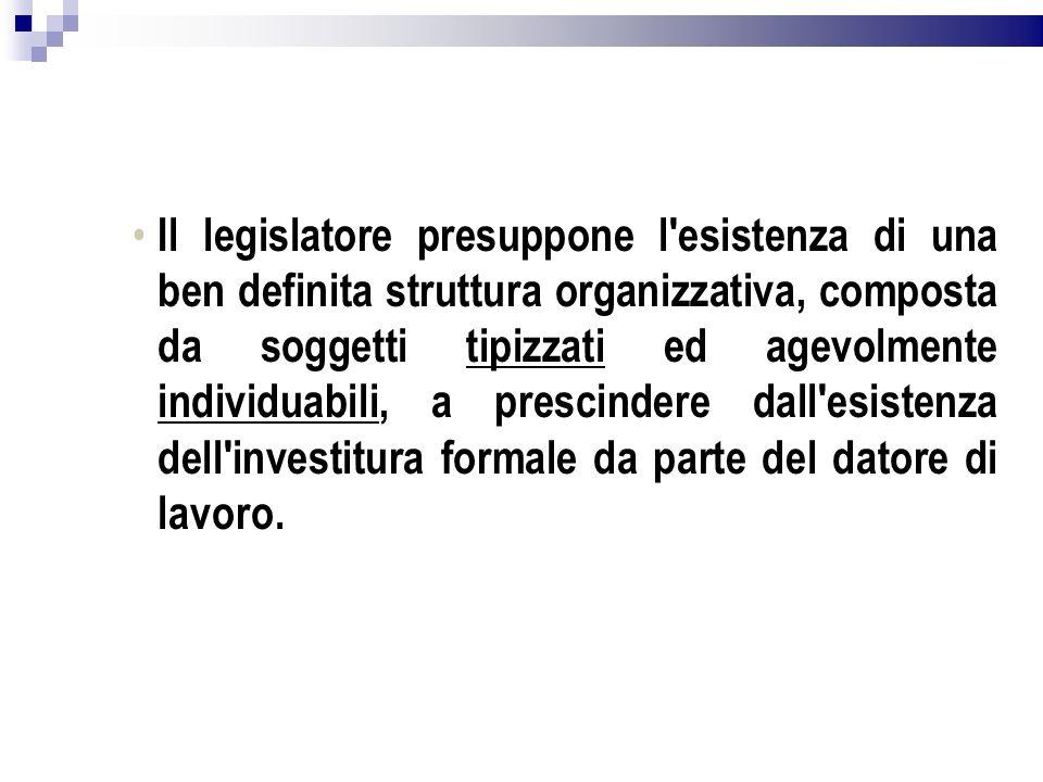 Il legislatore presuppone l esistenza di una ben definita struttura organizzativa, composta da soggetti tipizzati ed agevolmente individuabili, a prescindere dall esistenza dell investitura formale da parte del datore di lavoro.