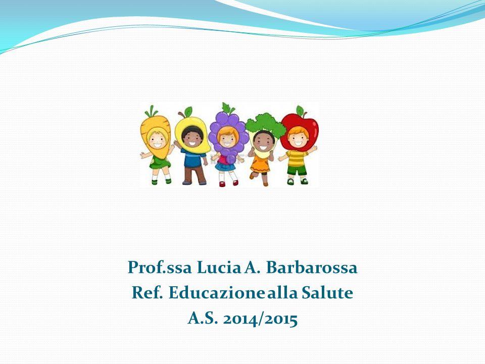 Prof. ssa Lucia A. Barbarossa Ref. Educazione alla Salute A. S