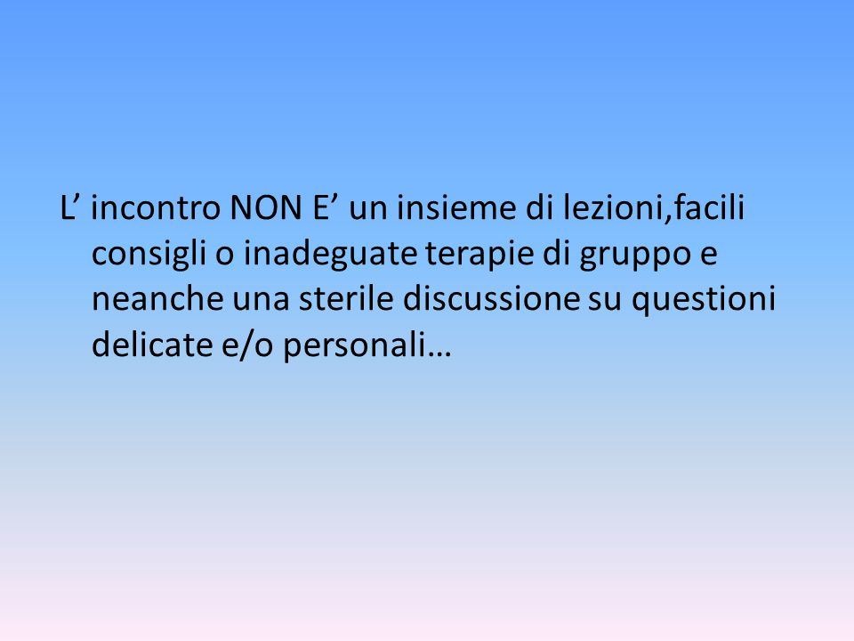 L' incontro NON E' un insieme di lezioni,facili consigli o inadeguate terapie di gruppo e neanche una sterile discussione su questioni delicate e/o personali…