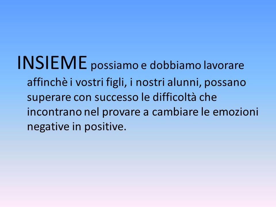 INSIEME possiamo e dobbiamo lavorare affinchè i vostri figli, i nostri alunni, possano superare con successo le difficoltà che incontrano nel provare a cambiare le emozioni negative in positive.