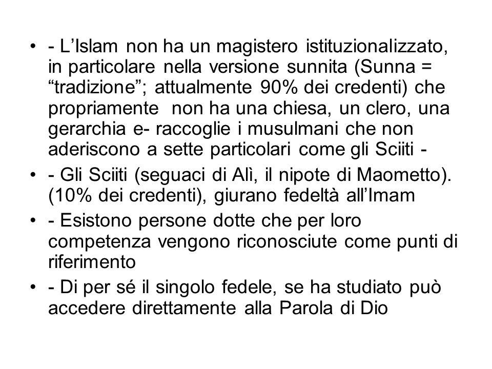 - L'Islam non ha un magistero istituzionalizzato, in particolare nella versione sunnita (Sunna = tradizione ; attualmente 90% dei credenti) che propriamente non ha una chiesa, un clero, una gerarchia e- raccoglie i musulmani che non aderiscono a sette particolari come gli Sciiti -