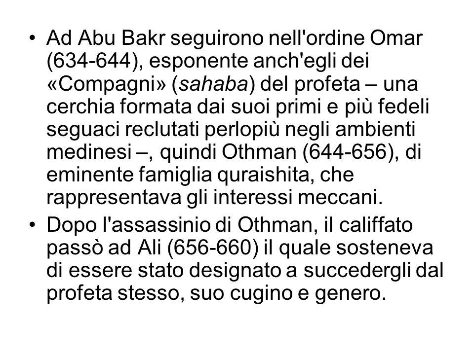 Ad Abu Bakr seguirono nell ordine Omar (634-644), esponente anch egli dei «Compagni» (sahaba) del profeta – una cerchia formata dai suoi primi e più fedeli seguaci reclutati perlopiù negli ambienti medinesi –, quindi Othman (644-656), di eminente famiglia quraishita, che rappresentava gli interessi meccani.