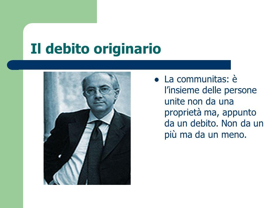 Il debito originario La communitas: è l'insieme delle persone unite non da una proprietà ma, appunto da un debito.