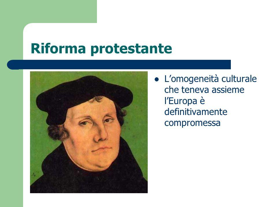 Riforma protestante L'omogeneità culturale che teneva assieme l'Europa è definitivamente compromessa.