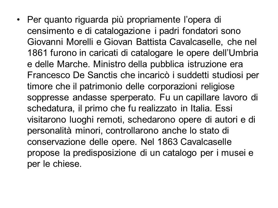 Per quanto riguarda più propriamente l'opera di censimento e di catalogazione i padri fondatori sono Giovanni Morelli e Giovan Battista Cavalcaselle, che nel 1861 furono in caricati di catalogare le opere dell'Umbria e delle Marche.