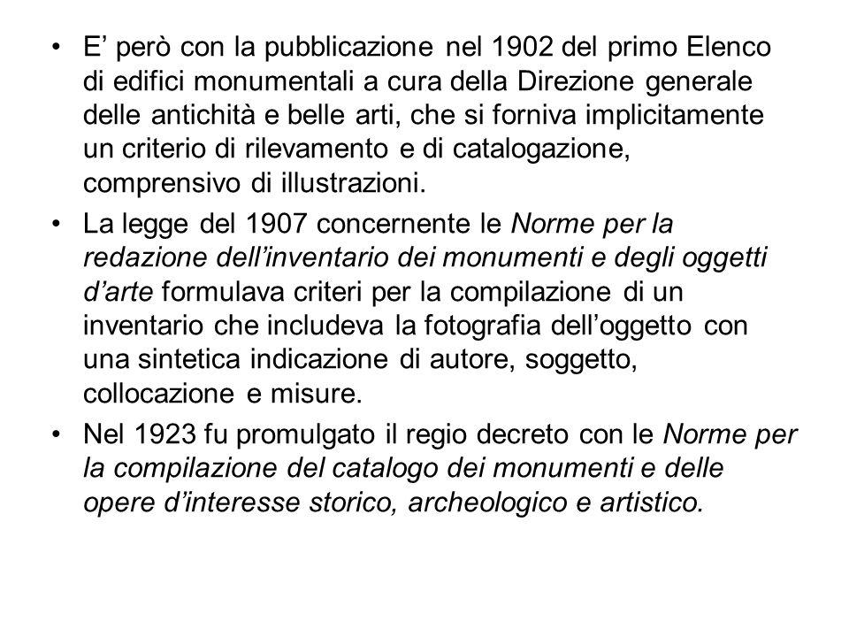 E' però con la pubblicazione nel 1902 del primo Elenco di edifici monumentali a cura della Direzione generale delle antichità e belle arti, che si forniva implicitamente un criterio di rilevamento e di catalogazione, comprensivo di illustrazioni.