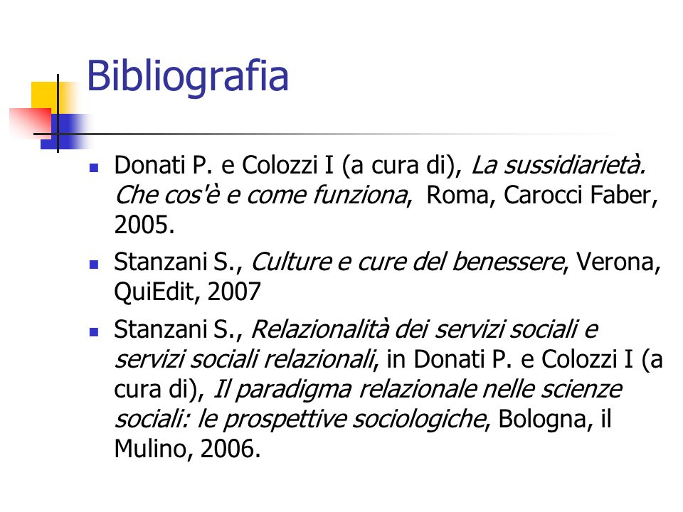 Bibliografia Donati P. e Colozzi I (a cura di), La sussidiarietà. Che cos è e come funziona, Roma, Carocci Faber, 2005.