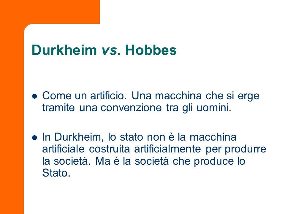 Durkheim vs. Hobbes Come un artificio. Una macchina che si erge tramite una convenzione tra gli uomini.