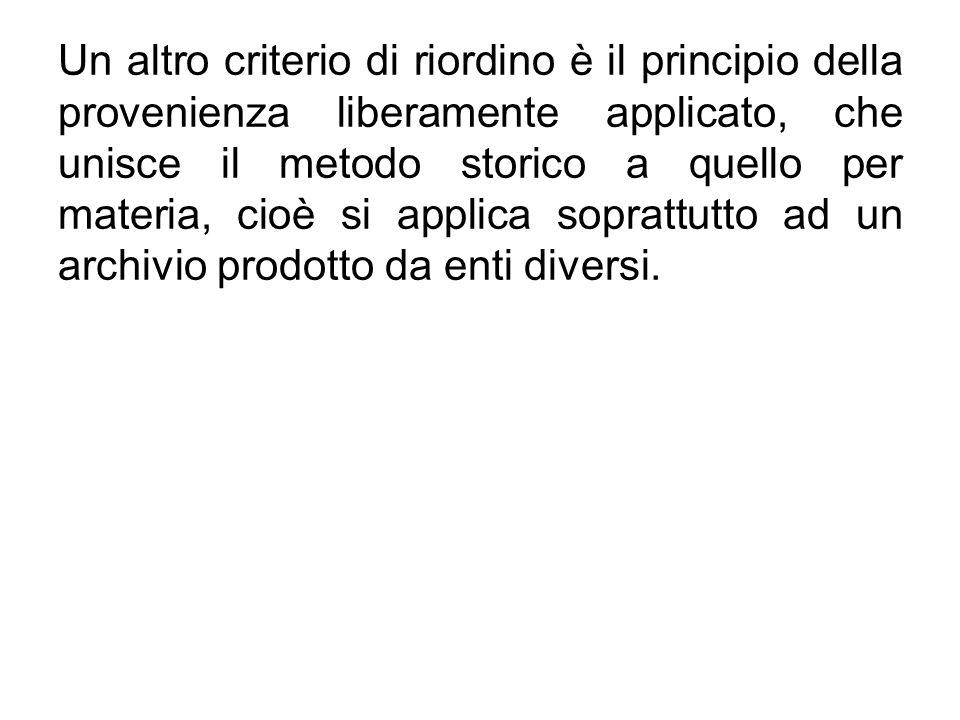 Un altro criterio di riordino è il principio della provenienza liberamente applicato, che unisce il metodo storico a quello per materia, cioè si applica soprattutto ad un archivio prodotto da enti diversi.