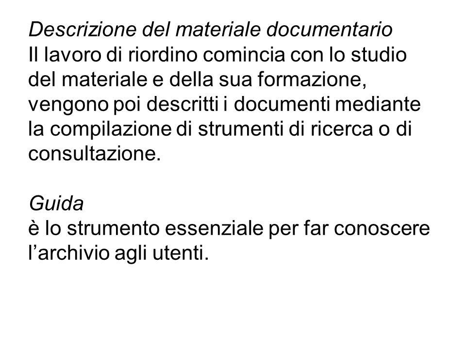 Descrizione del materiale documentario Il lavoro di riordino comincia con lo studio del materiale e della sua formazione, vengono poi descritti i documenti mediante la compilazione di strumenti di ricerca o di consultazione.