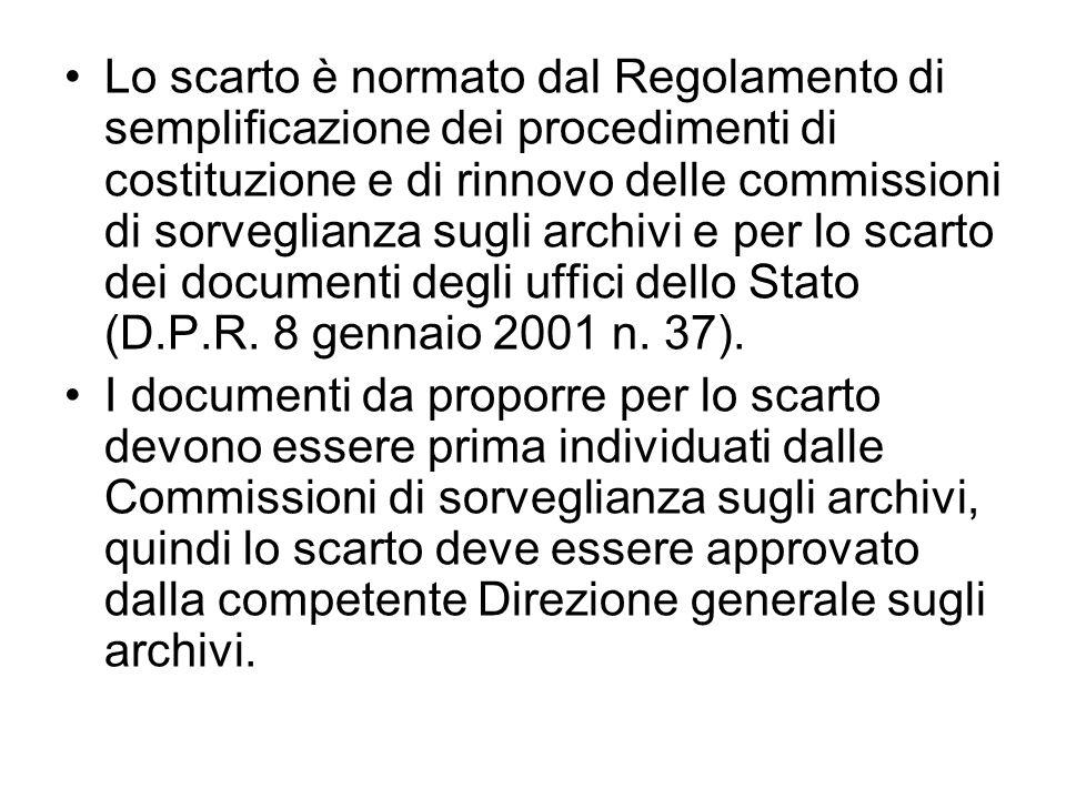 Lo scarto è normato dal Regolamento di semplificazione dei procedimenti di costituzione e di rinnovo delle commissioni di sorveglianza sugli archivi e per lo scarto dei documenti degli uffici dello Stato (D.P.R. 8 gennaio 2001 n. 37).