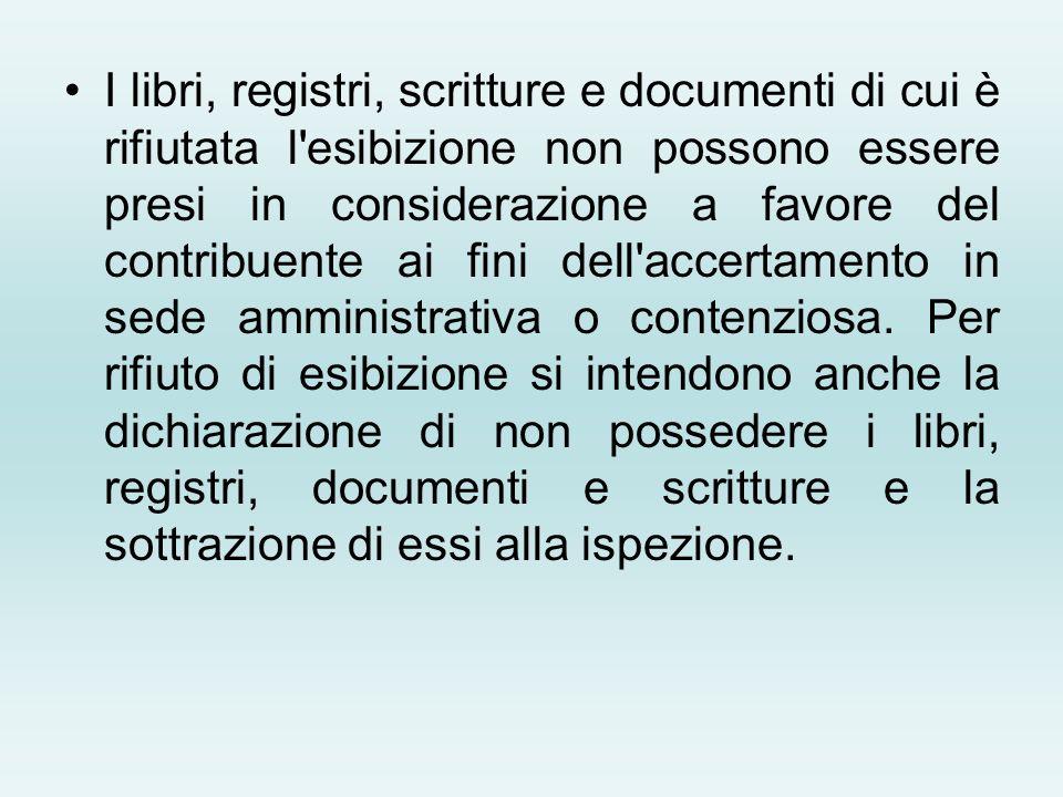I libri, registri, scritture e documenti di cui è rifiutata l esibizione non possono essere presi in considerazione a favore del contribuente ai fini dell accertamento in sede amministrativa o contenziosa.