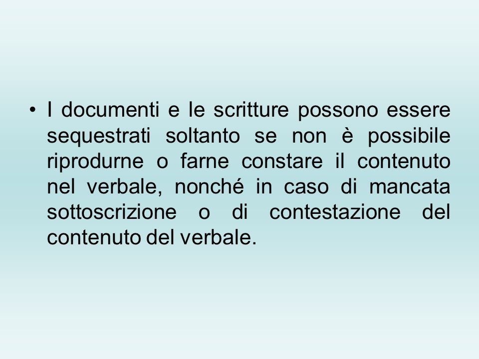 I documenti e le scritture possono essere sequestrati soltanto se non è possibile riprodurne o farne constare il contenuto nel verbale, nonché in caso di mancata sottoscrizione o di contestazione del contenuto del verbale.