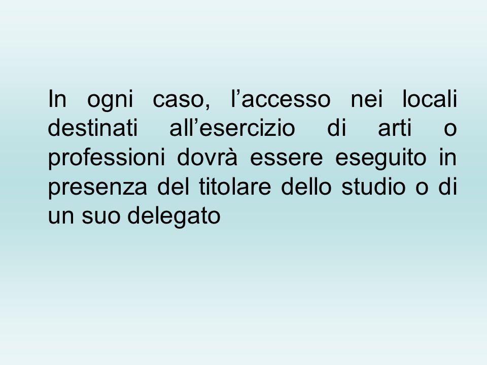 In ogni caso, l'accesso nei locali destinati all'esercizio di arti o professioni dovrà essere eseguito in presenza del titolare dello studio o di un suo delegato