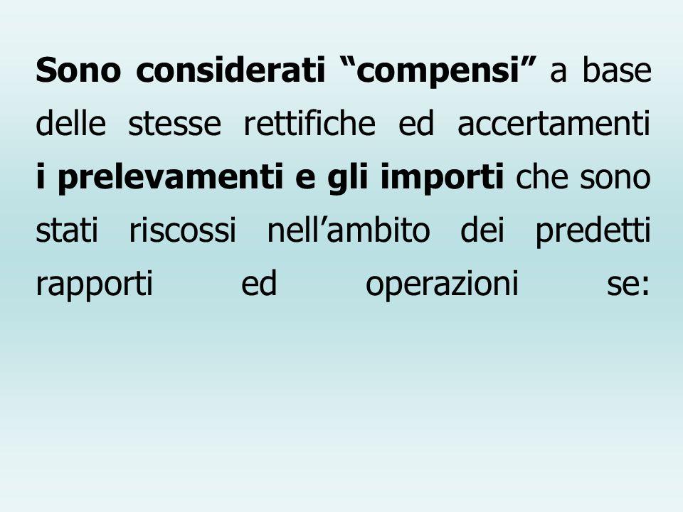 Sono considerati compensi a base delle stesse rettifiche ed accertamenti i prelevamenti e gli importi che sono stati riscossi nell'ambito dei predetti rapporti ed operazioni se: