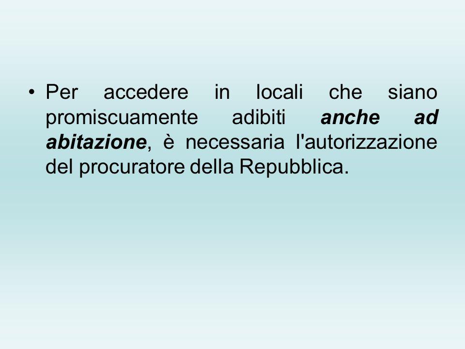 Per accedere in locali che siano promiscuamente adibiti anche ad abitazione, è necessaria l autorizzazione del procuratore della Repubblica.