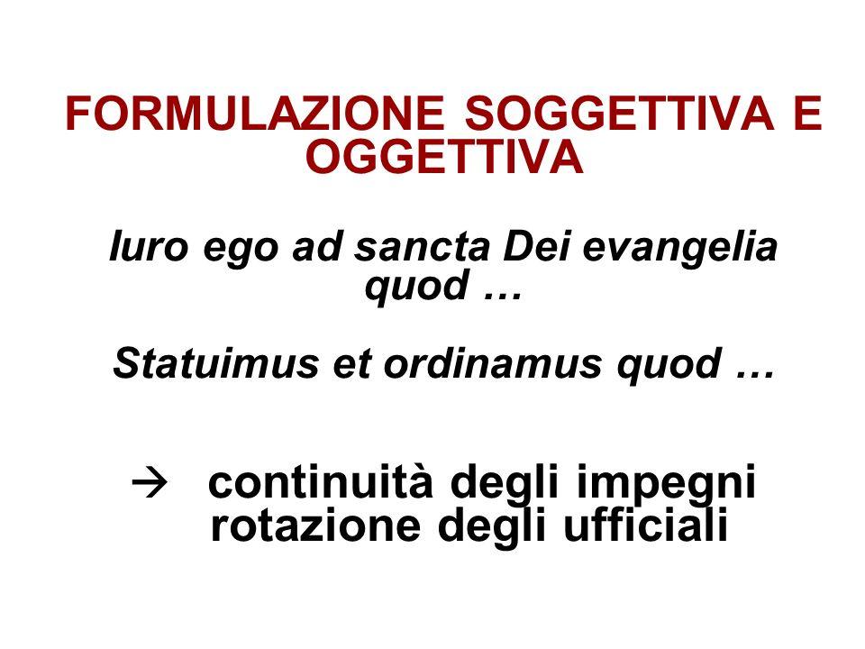 FORMULAZIONE SOGGETTIVA E OGGETTIVA Iuro ego ad sancta Dei evangelia quod … Statuimus et ordinamus quod …  continuità degli impegni rotazione degli ufficiali