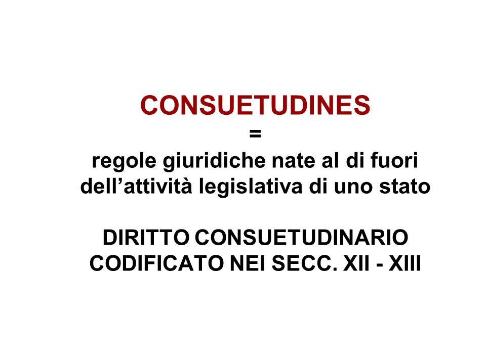 CONSUETUDINES = regole giuridiche nate al di fuori dell'attività legislativa di uno stato DIRITTO CONSUETUDINARIO CODIFICATO NEI SECC.