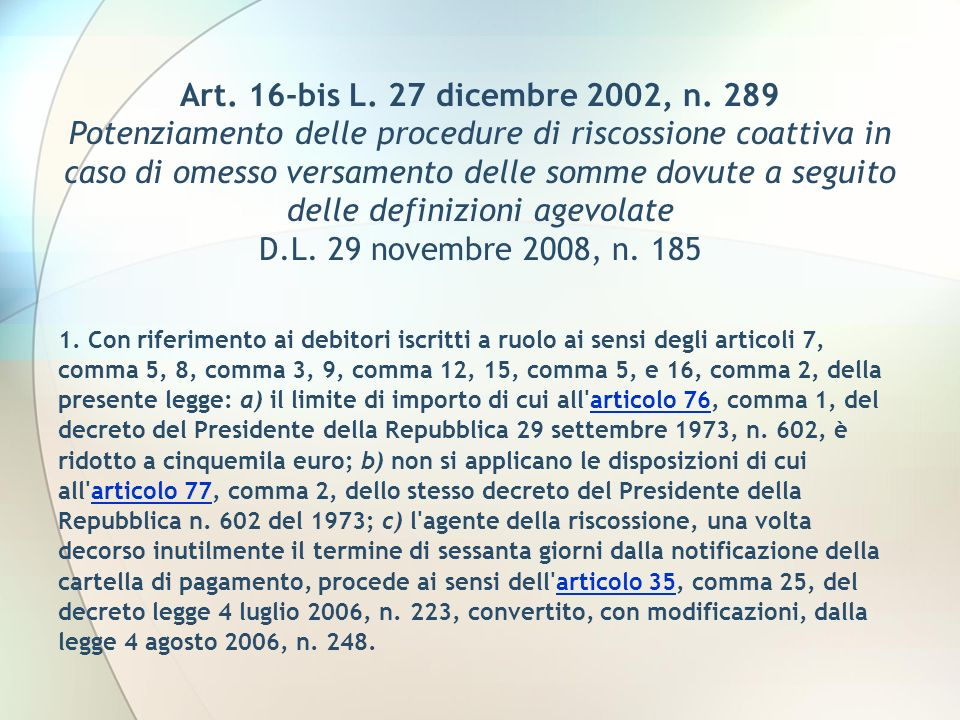 Art. 16-bis L. 27 dicembre 2002, n. 289 Potenziamento delle procedure di riscossione coattiva in caso di omesso versamento delle somme dovute a seguito delle definizioni agevolate D.L. 29 novembre 2008, n. 185