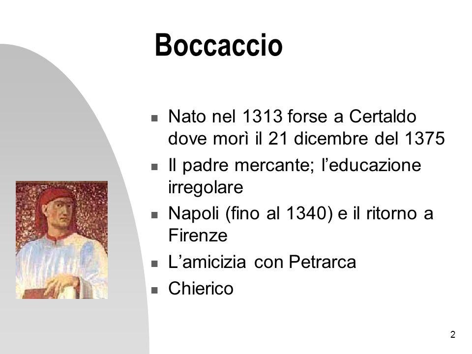 Boccaccio Nato nel 1313 forse a Certaldo dove morì il 21 dicembre del 1375. Il padre mercante; l'educazione irregolare.