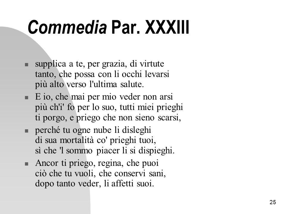 Commedia Par. XXXIII supplica a te, per grazia, di virtute tanto, che possa con li occhi levarsi più alto verso l ultima salute.