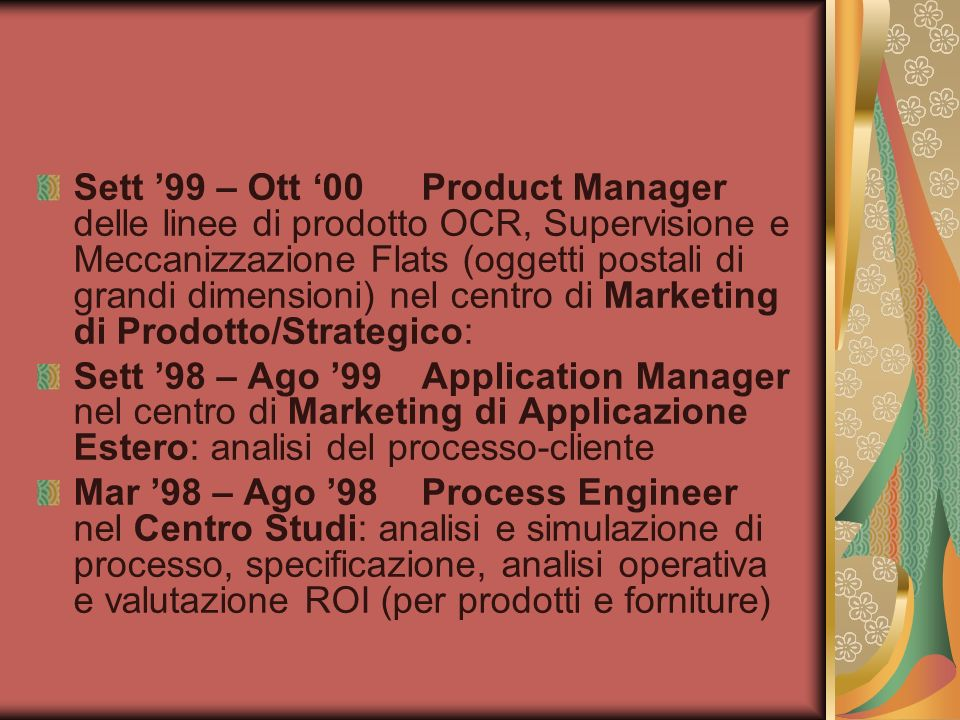 Sett '99 – Ott '00 Product Manager delle linee di prodotto OCR, Supervisione e Meccanizzazione Flats (oggetti postali di grandi dimensioni) nel centro di Marketing di Prodotto/Strategico: