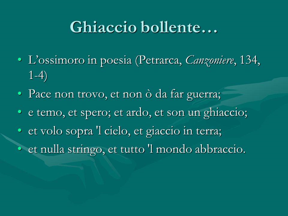 Ghiaccio bollente… L'ossimoro in poesia (Petrarca, Canzoniere, 134, 1-4) Pace non trovo, et non ò da far guerra;