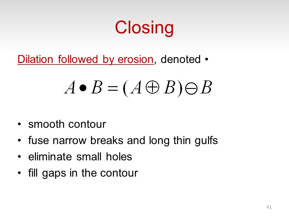 Closing Dilation followed by erosion, denoted • smooth contour