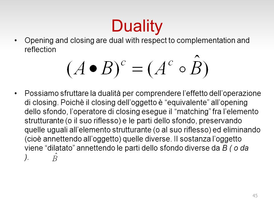 Duality Opening and closing are dual with respect to complementation and reflection.
