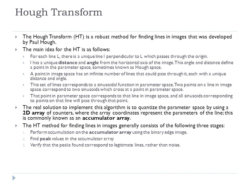 Hough Transform The Hough Transform (HT) is a robust method for finding lines in images that was developed by Paul Hough.