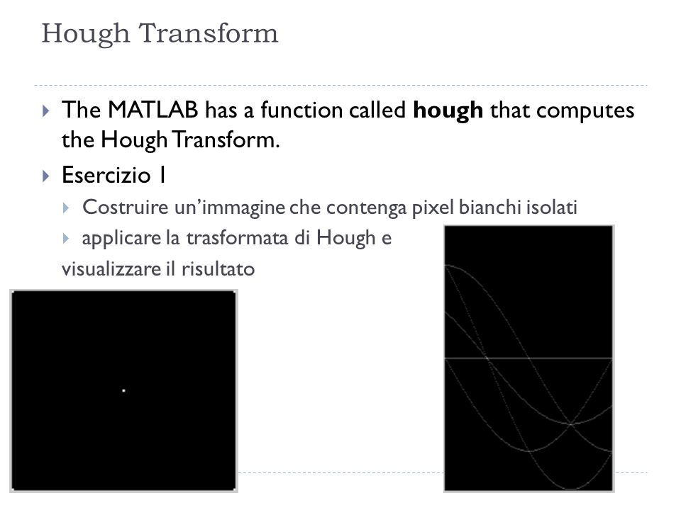 Hough Transform The MATLAB has a function called hough that computes the Hough Transform. Esercizio 1.