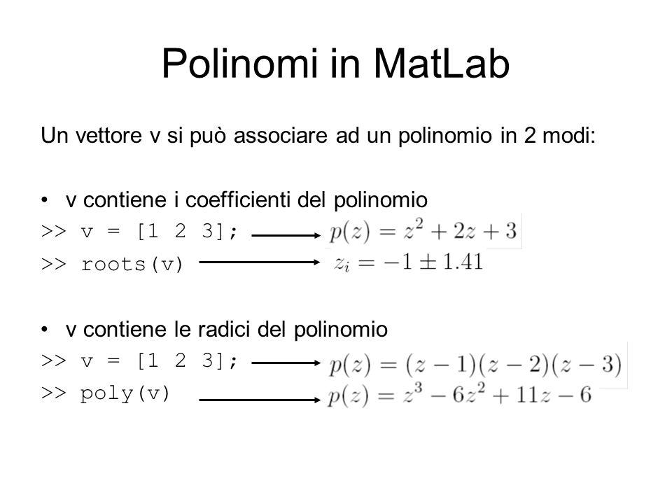 Polinomi in MatLab Un vettore v si può associare ad un polinomio in 2 modi: v contiene i coefficienti del polinomio.