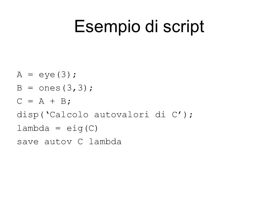 Esempio di script A = eye(3); B = ones(3,3); C = A + B;