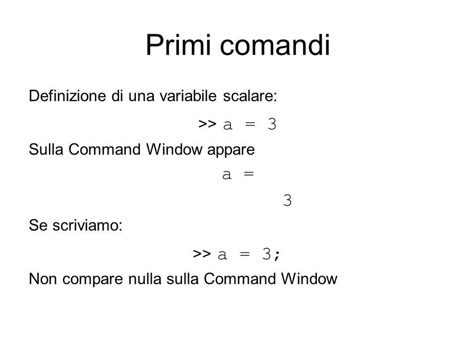Primi comandi a = 3 Definizione di una variabile scalare: