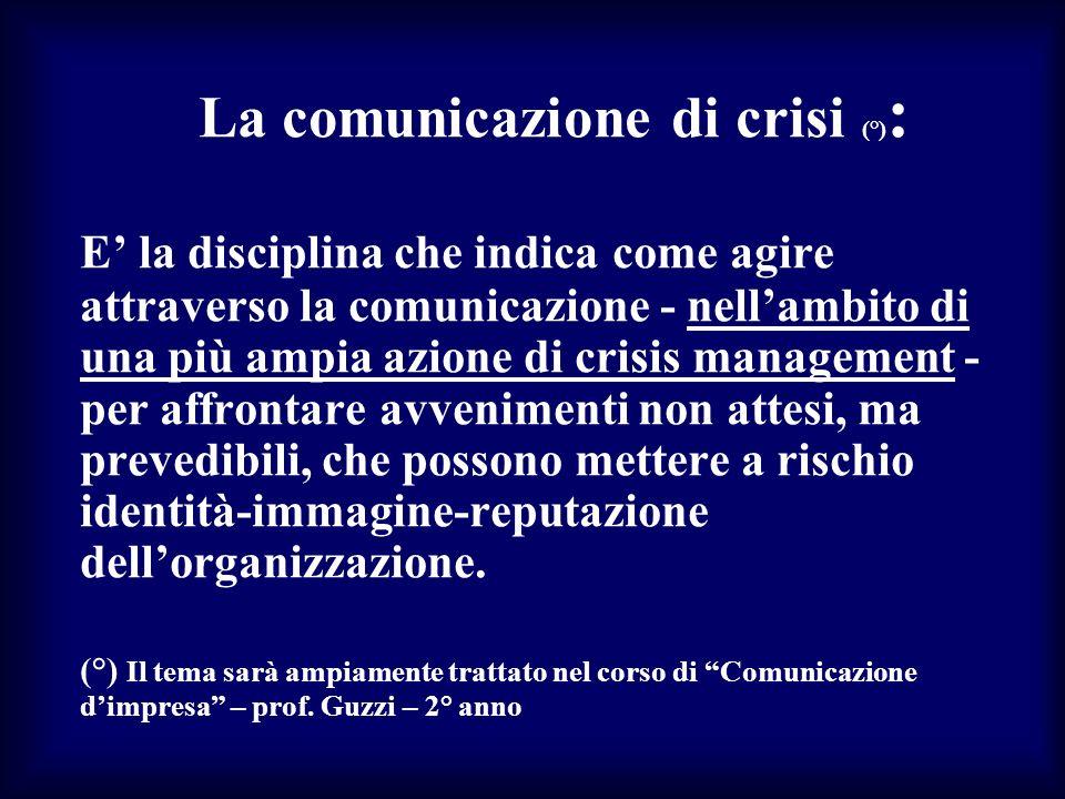 La comunicazione di crisi (°): E' la disciplina che indica come agire attraverso la comunicazione - nell'ambito di una più ampia azione di crisis management - per affrontare avvenimenti non attesi, ma prevedibili, che possono mettere a rischio identità-immagine-reputazione dell'organizzazione.