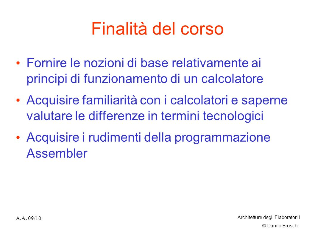 Finalità del corso Fornire le nozioni di base relativamente ai principi di funzionamento di un calcolatore.