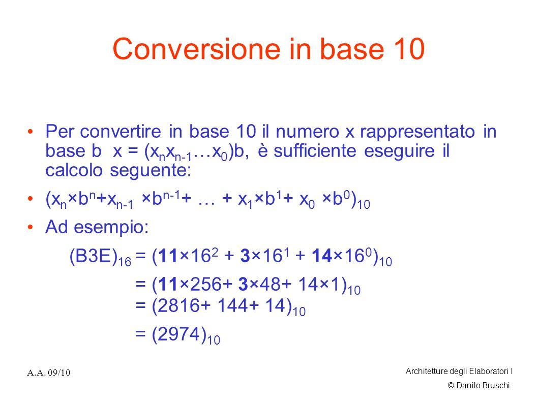 Conversione in base 10 Per convertire in base 10 il numero x rappresentato in base b x = (xnxn-1…x0)b, è sufficiente eseguire il calcolo seguente: