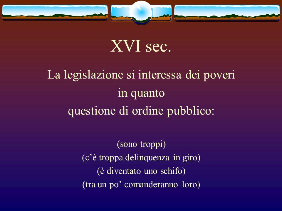 XVI sec. La legislazione si interessa dei poveri in quanto