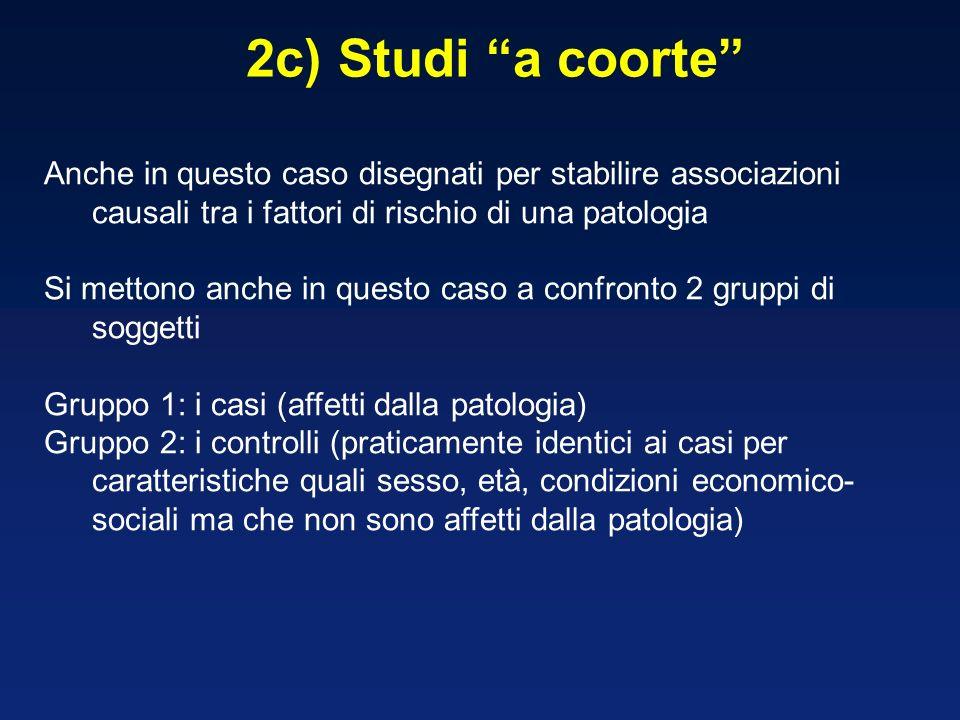 2c) Studi a coorte Anche in questo caso disegnati per stabilire associazioni causali tra i fattori di rischio di una patologia.