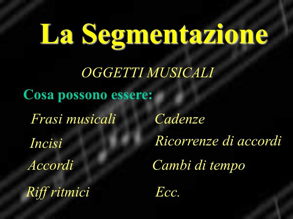 La Segmentazione OGGETTI MUSICALI Cosa possono essere: Frasi musicali