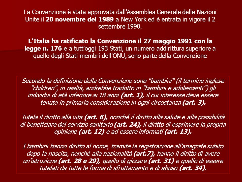 La Convenzione è stata approvata dall Assemblea Generale delle Nazioni Unite il 20 novembre del 1989 a New York ed è entrata in vigore il 2 settembre 1990. L Italia ha ratificato la Convenzione il 27 maggio 1991 con la legge n. 176 e a tutt oggi 193 Stati, un numero addirittura superiore a quello degli Stati membri dell ONU, sono parte della Convenzione