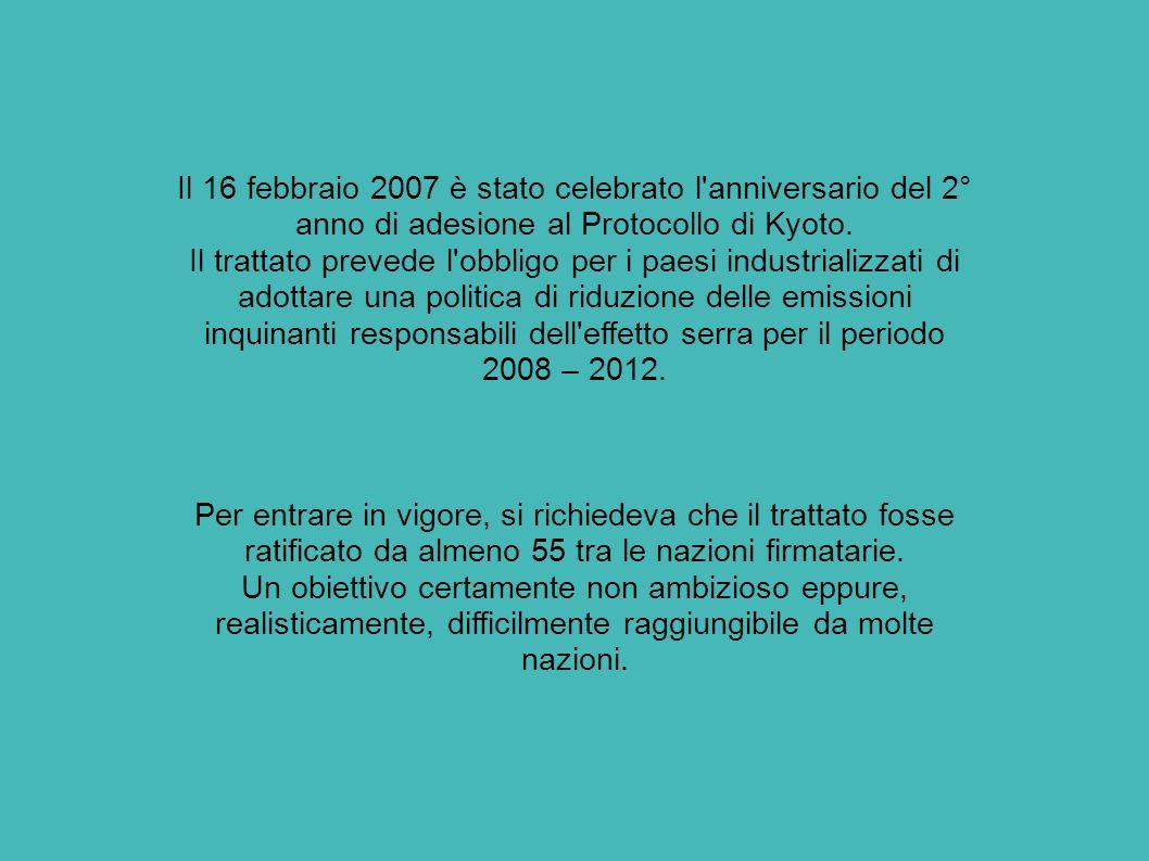Il 16 febbraio 2007 è stato celebrato l anniversario del 2° anno di adesione al Protocollo di Kyoto. Il trattato prevede l obbligo per i paesi industrializzati di adottare una politica di riduzione delle emissioni inquinanti responsabili dell effetto serra per il periodo 2008 – 2012.