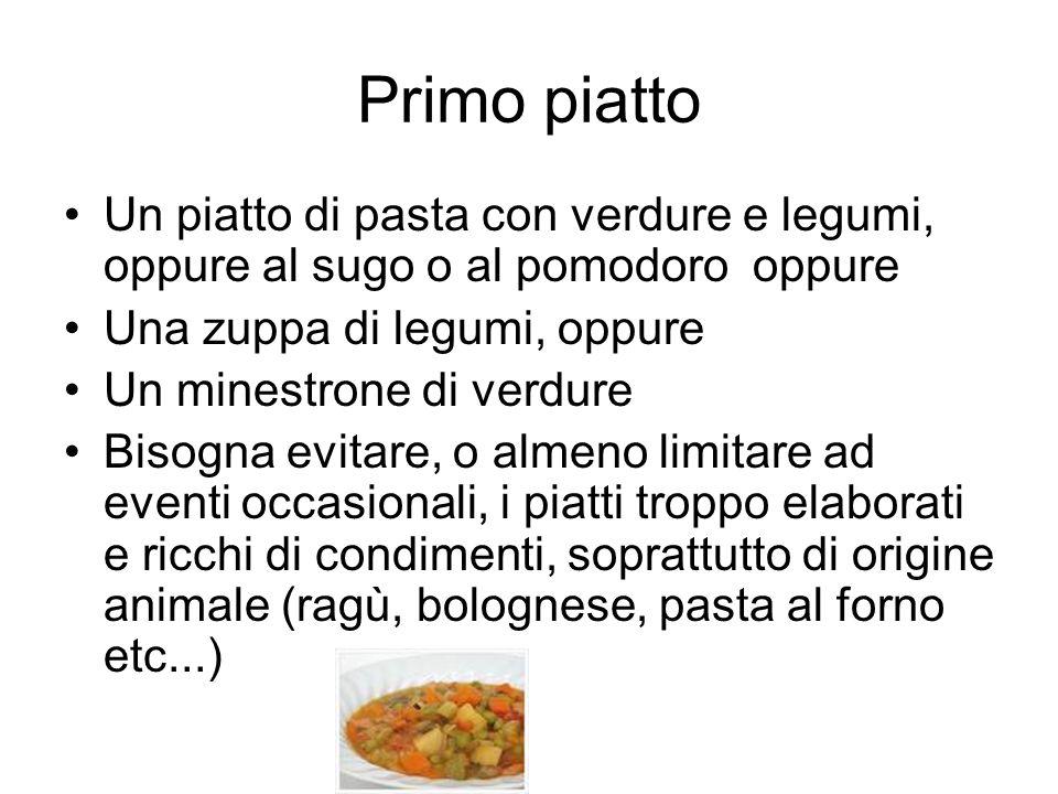 Primo piatto Un piatto di pasta con verdure e legumi, oppure al sugo o al pomodoro oppure. Una zuppa di legumi, oppure.
