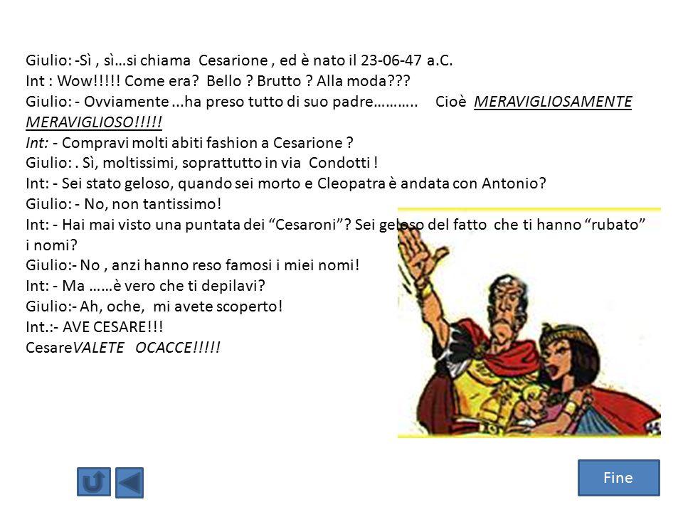 Giulio: -Sì , sì…si chiama Cesarione , ed è nato il 23-06-47 a.C.