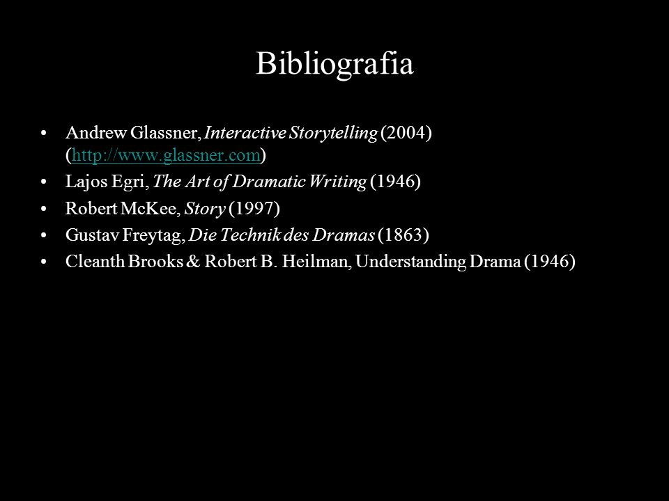 Bibliografia Andrew Glassner, Interactive Storytelling (2004) (http://www.glassner.com) Lajos Egri, The Art of Dramatic Writing (1946)