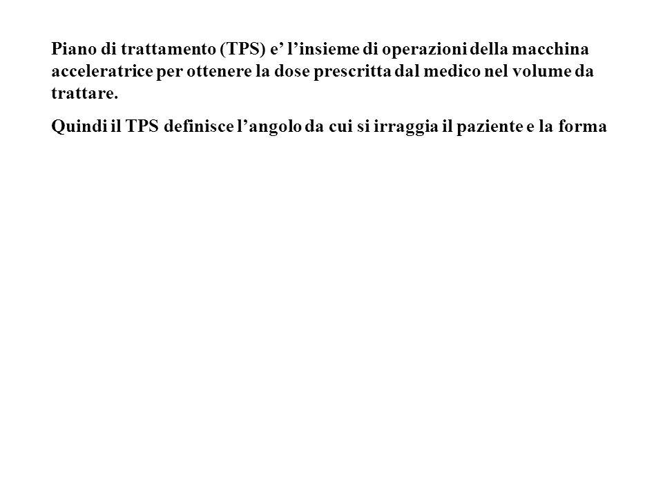 Piano di trattamento (TPS) e' l'insieme di operazioni della macchina acceleratrice per ottenere la dose prescritta dal medico nel volume da trattare.