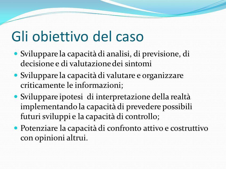 Gli obiettivo del caso Sviluppare la capacità di analisi, di previsione, di decisione e di valutazione dei sintomi.